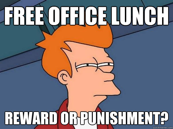 9d9bc9fd10aa59ee83e31cc08a3fd690f89eac17a70b47559e848b6555f8df1f free office lunch reward or punishment? misc quickmeme