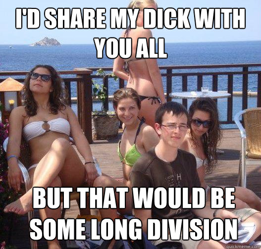 I'd share my dick with you all but that would be some long division - I'd share my dick with you all but that would be some long division  Priority Peter