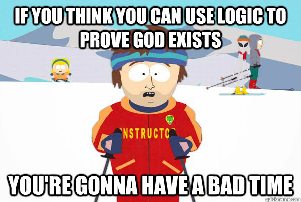 If you think you can use logic to prove god exists You're gonna have a bad time