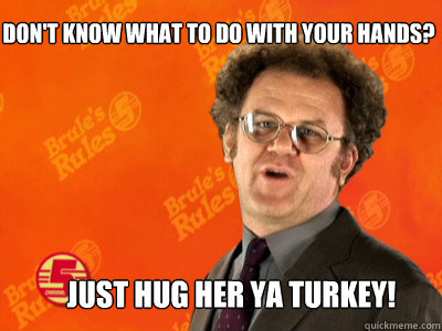 Don't know what to do with your hands?   Just hug her ya turkey! - Don't know what to do with your hands?   Just hug her ya turkey!  happyturkeydaybrule