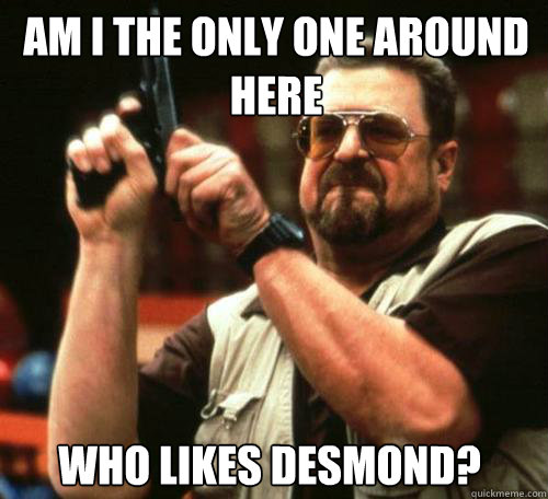 AM I THE ONLY ONE AROUND HERE WHO LIKES DESMOND?