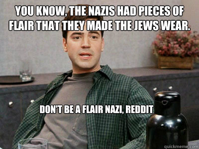 You know, the Nazis had pieces of flair that they made the Jews wear. Don't be a flair nazi, reddit - You know, the Nazis had pieces of flair that they made the Jews wear. Don't be a flair nazi, reddit  Office Space Peter
