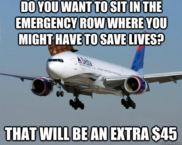 Do you want to sit in the emergency row where you might have to save lives? THAT WILL BE AN EXTRA $45  Scumbag Airline