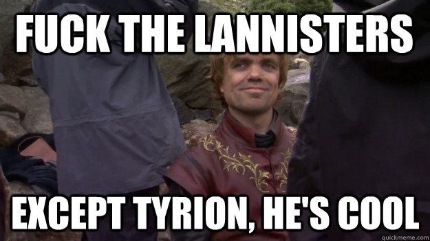 Fuck the Lannisters Except Tyrion, he's cool - Fuck the Lannisters Except Tyrion, he's cool  tyrion