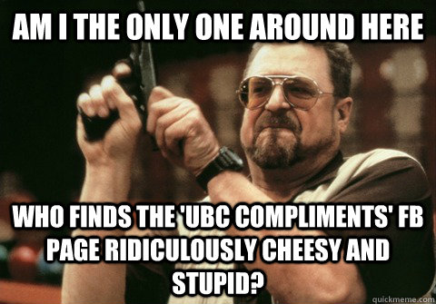 Am I the only one around here who finds the 'UBC compliments' FB page ridiculously cheesy and stupid?  - Am I the only one around here who finds the 'UBC compliments' FB page ridiculously cheesy and stupid?   Am I the only one