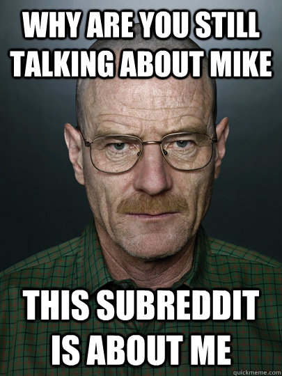 Why are you still talking about Mike This subreddit is about me