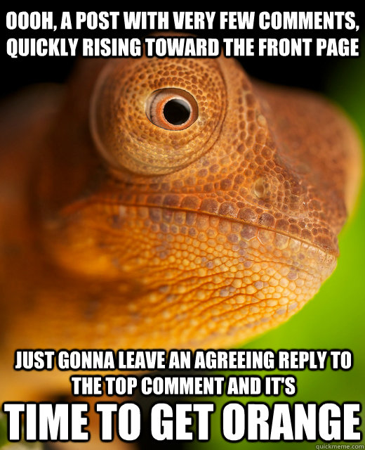 Oooh, A post with very few comments, quickly rising toward the front page Just gonna leave an agreeing reply to the top comment and it's Time to get orange - Oooh, A post with very few comments, quickly rising toward the front page Just gonna leave an agreeing reply to the top comment and it's Time to get orange  The New Karma Chameleon