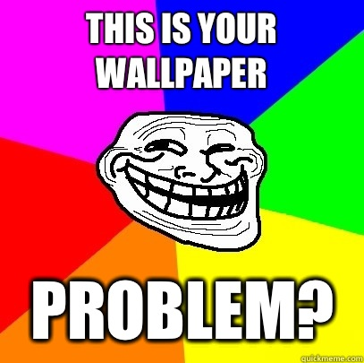 This Is Your Wallpaper Problem Troll Face Quickmeme