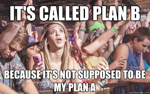 it's called plan b because it's not supposed to be my plan a