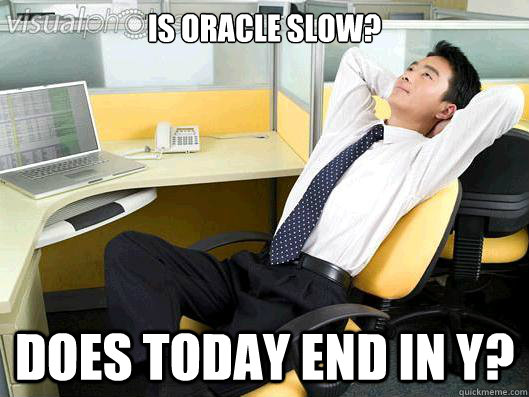 Is Oracle slow? Does today end in Y? - Is Oracle slow? Does today end in Y?  Office Thoughts