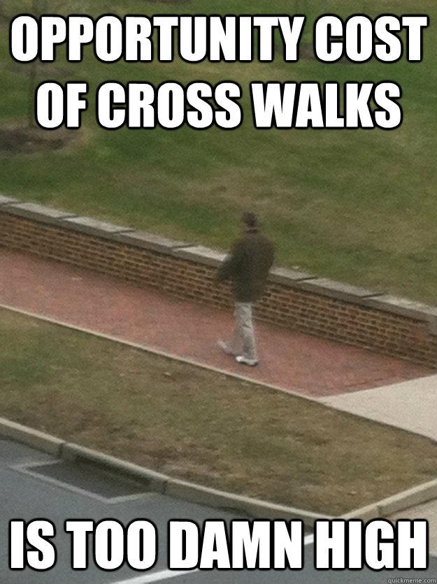 Opportunity cost of cross walks is too damn high - Opportunity cost of cross walks is too damn high  Misc