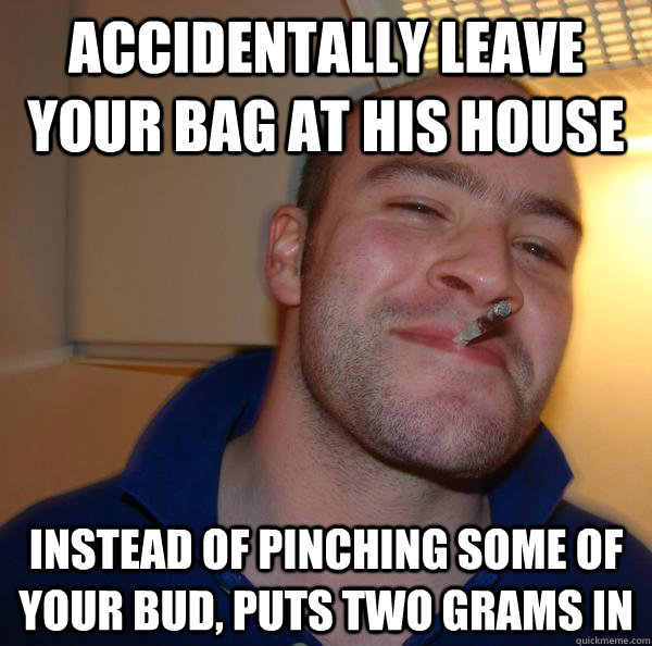 Accidentally leave your bag at his house instead of pinching some of your bud, puts two grams in - Accidentally leave your bag at his house instead of pinching some of your bud, puts two grams in  Misc