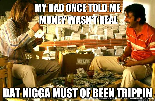 My dad once told me   money wasn't real dat nigga must of been trippin - My dad once told me   money wasn't real dat nigga must of been trippin  Georges Real Money Problems
