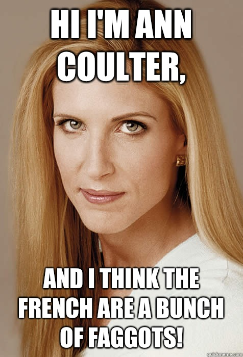 Hi I'm Ann Coulter, and I think the French are a bunch of faggots!