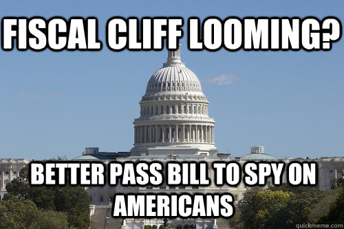 Fiscal Cliff Looming? Better pass bill to spy on americans - Fiscal Cliff Looming? Better pass bill to spy on americans  Scumbag Congress