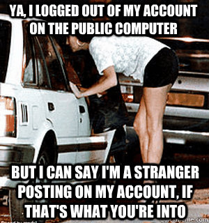 Ya, I logged out of my account on the public computer But I can say I'm a stranger posting on my account, if that's what you're into - Ya, I logged out of my account on the public computer But I can say I'm a stranger posting on my account, if that's what you're into  Karma Whore