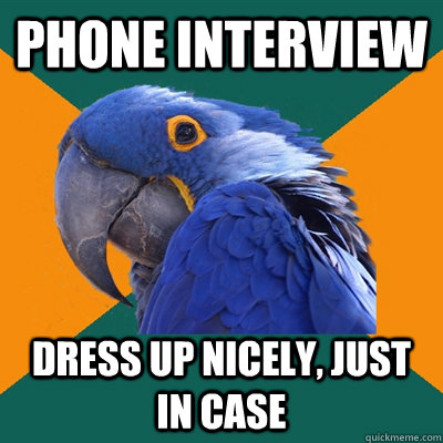 Phone Interview Dress up nicely, just in case - Phone Interview Dress up nicely, just in case  Paranoid Parrot