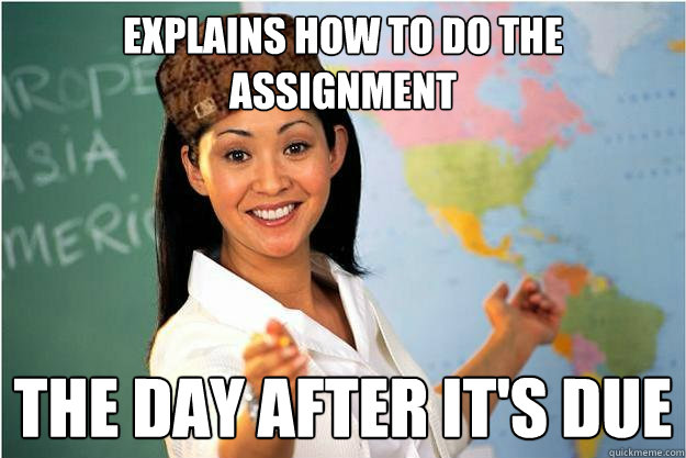 Explains how to do the assignment  the day after it's due - Explains how to do the assignment  the day after it's due  Scumbag Teacher