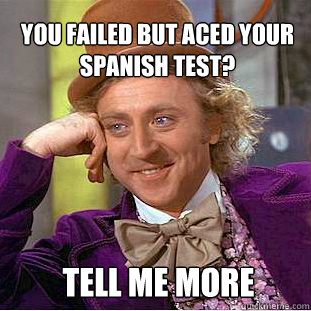 You failed but aced your spanish test? Tell me more - You failed but aced your spanish test? Tell me more  Willy Wonka Meme
