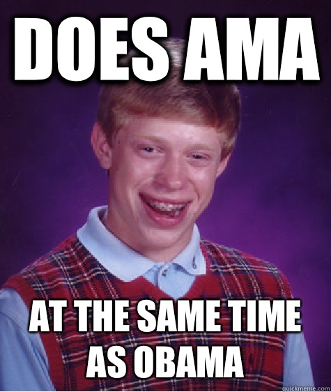 Does AMA At the same time as Obama - Does AMA At the same time as Obama  Bad Luck Brian