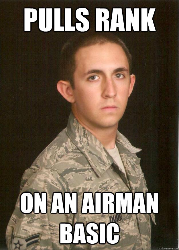 Pulls rank on an Airman Basic  Tech School Airman