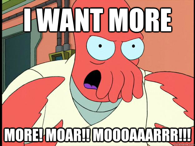 i want more more! moar!! MOOOAAARRR!!!
