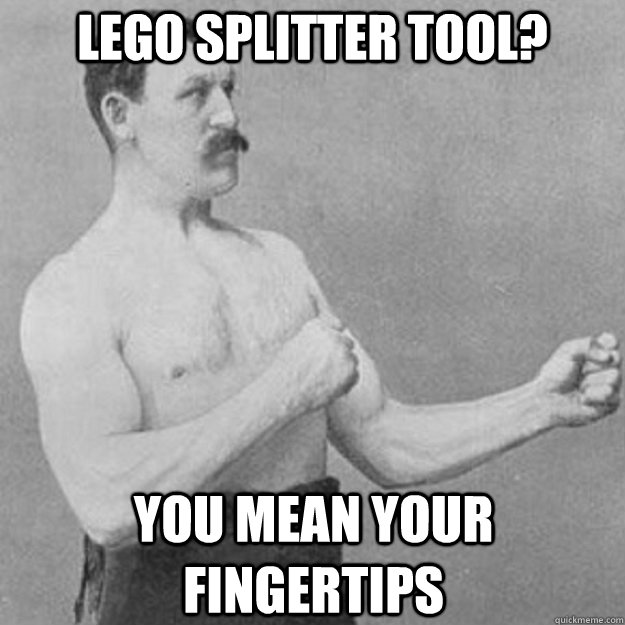 Lego Splitter tool? you mean your fingertips - Lego Splitter tool? you mean your fingertips  overly manly man