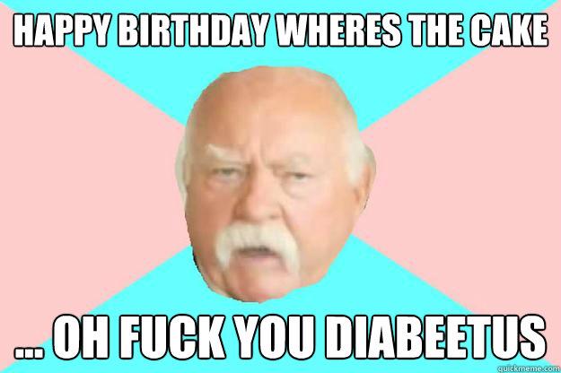 Happy birthday wheres the cake ... oh fuck you diabeetus