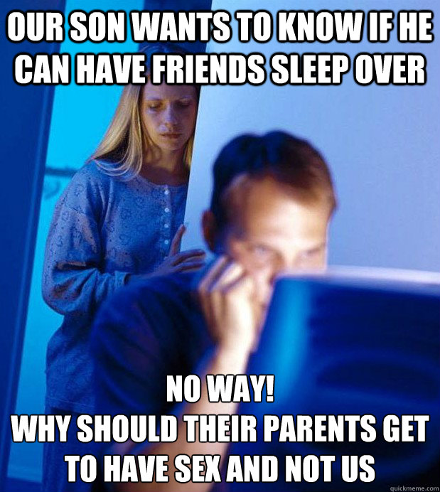 our son wants to know if he can have friends sleep over no way!  why should their parents get to have sex and not us