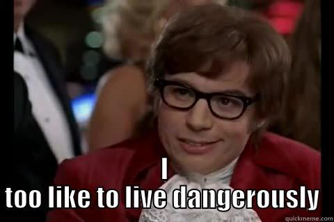 I see you go to Bashas without your Bashas card  -  I TOO LIKE TO LIVE DANGEROUSLY  Dangerously - Austin Powers