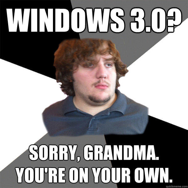 windows 3.0? sorry, grandma. you're on your own.
