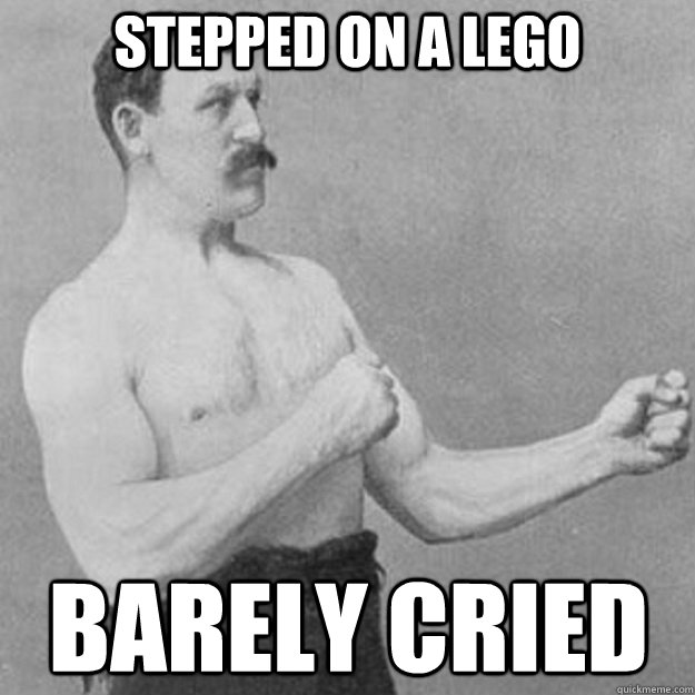 Stepped on a lego barely cried  - Stepped on a lego barely cried   overly manly man