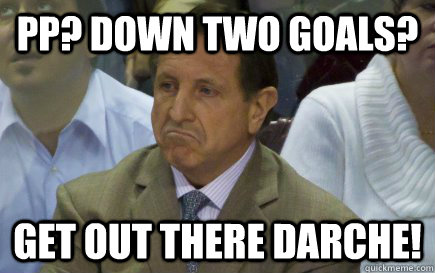 PP? Down two goals? GET OUT THERE DARCHE!