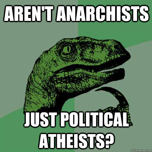 Aren't anarchists just political atheists? - Aren't anarchists just political atheists?  Philosoraptor