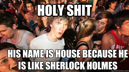 holy shit his name is house because he is like Sherlock Holmes - holy shit his name is house because he is like Sherlock Holmes  Sudden Clarity Clarence