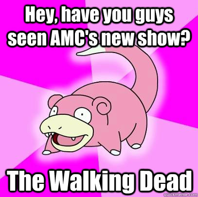 Hey, have you guys seen AMC's new show? The Walking Dead - Hey, have you guys seen AMC's new show? The Walking Dead  Slowpoke