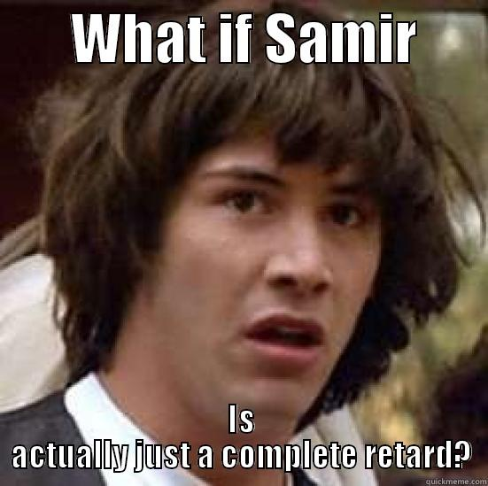 WHAT IF SAMIR       IS ACTUALLY JUST A COMPLETE RETARD? conspiracy keanu
