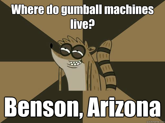 Where do gumball machines live? Benson, Arizona - Where do gumball machines live? Benson, Arizona  Lame Pun Rigby