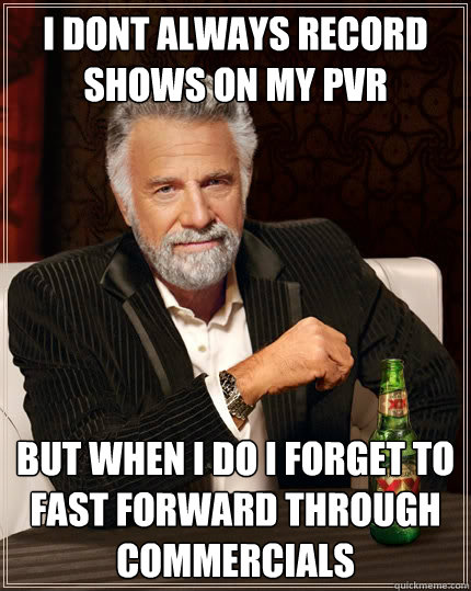 I dont always record shows on my pvr but when i do i forget to fast forward through commercials  - I dont always record shows on my pvr but when i do i forget to fast forward through commercials   The Most Interesting Man In The World