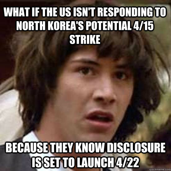What if the US isn't responding to North Korea's potential 4/15 strike Because they know disclosure is set to launch 4/22 - What if the US isn't responding to North Korea's potential 4/15 strike Because they know disclosure is set to launch 4/22  conspiracy keanu