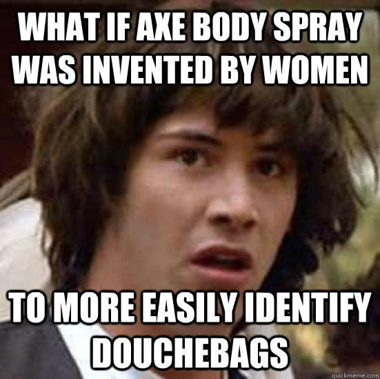 What if Axe body spray was invented by women To more easily identify douchebags - What if Axe body spray was invented by women To more easily identify douchebags  conspiracy keanu