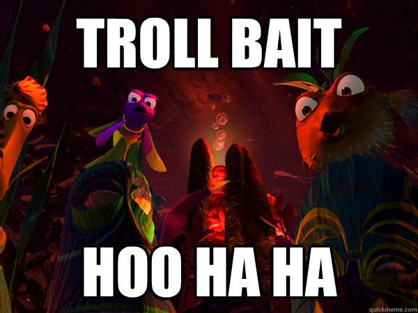 Troll Bait Hoo ha ha