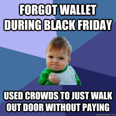forgot wallet during black friday used crowds to just walk out door without paying - forgot wallet during black friday used crowds to just walk out door without paying  Success Kid