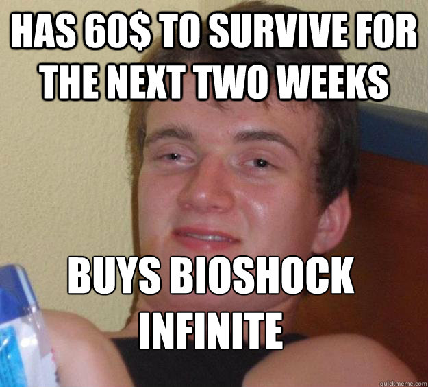 has 60$ to survive for the next two weeks buys bioshock infinite  - has 60$ to survive for the next two weeks buys bioshock infinite   10 Guy