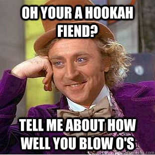 Oh your a hookah fiend? tell me about how well you blow O's - Oh your a hookah fiend? tell me about how well you blow O's  Condescending Wonka