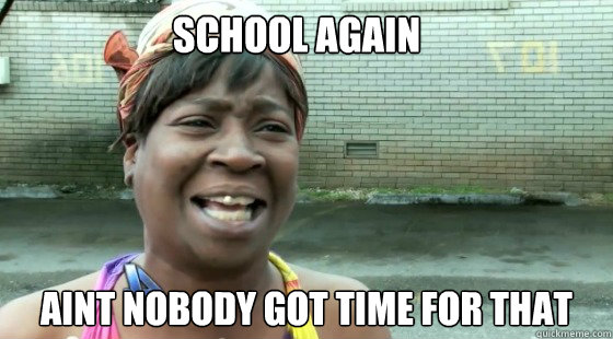School Again  aint nobody got time for that