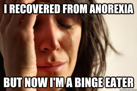 i recovered from anorexia but now i'm a binge eater - i recovered from anorexia but now i'm a binge eater  First World Problems