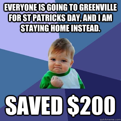 Everyone is going to greenville for st patricks day, and I am staying home instead. saved $200 - Everyone is going to greenville for st patricks day, and I am staying home instead. saved $200  Success Kid