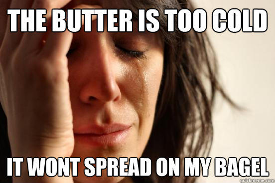 The butter is too cold it wont spread on my bagel - The butter is too cold it wont spread on my bagel  First World Problems