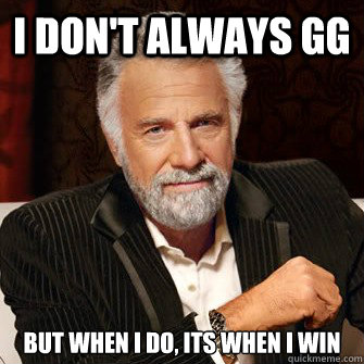 I don't always GG but when I do, its when i win